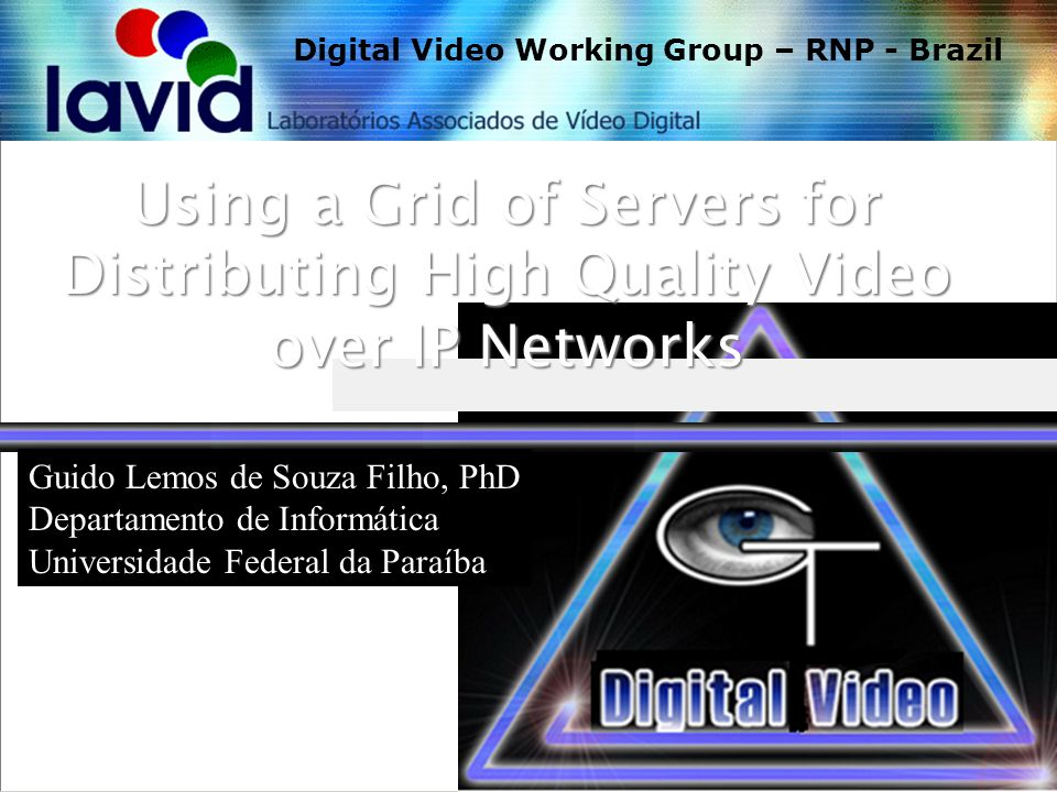 Sura/Vide 2004 Workshop Using a Grid of Servers for Distributing High Quality Video over IP Networks March 2004 Digital Video Working Group – RNP - Brazil Guido Lemos de Souza Filho, PhD Departamento de Informática Universidade Federal da Paraíba