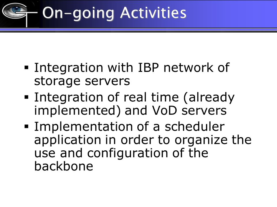 On-going Activities Integration with IBP network of storage servers Integration of real time (already implemented) and VoD servers Implementation of a scheduler application in order to organize the use and configuration of the backbone