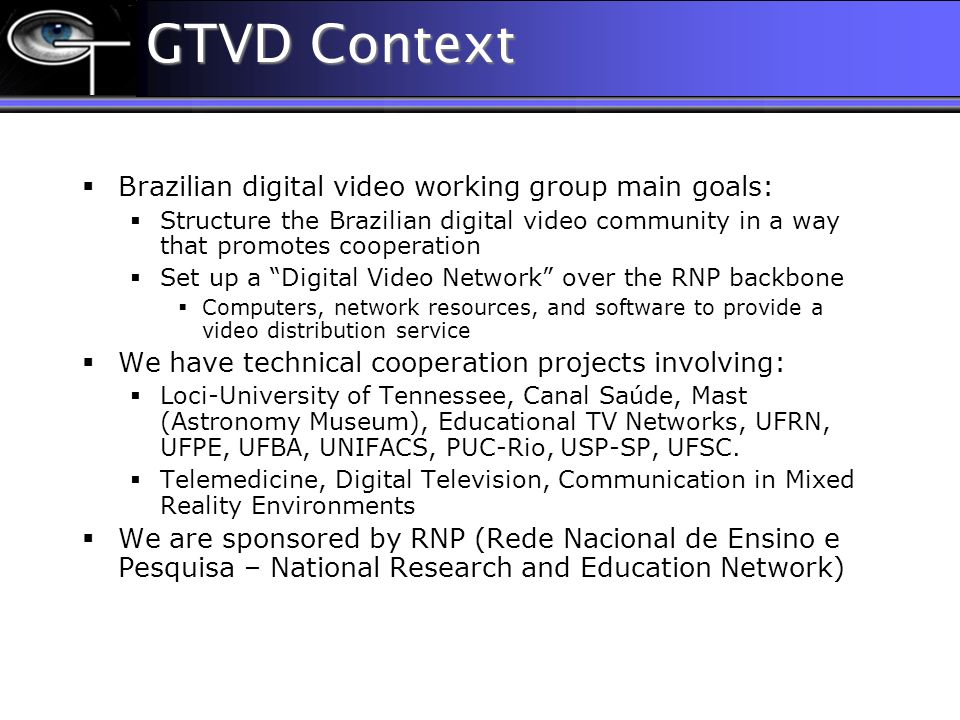 GTVD Context Brazilian digital video working group main goals: Structure the Brazilian digital video community in a way that promotes cooperation Set up a Digital Video Network over the RNP backbone Computers, network resources, and software to provide a video distribution service We have technical cooperation projects involving: Loci-University of Tennessee, Canal Saúde, Mast (Astronomy Museum), Educational TV Networks, UFRN, UFPE, UFBA, UNIFACS, PUC-Rio, USP-SP, UFSC.