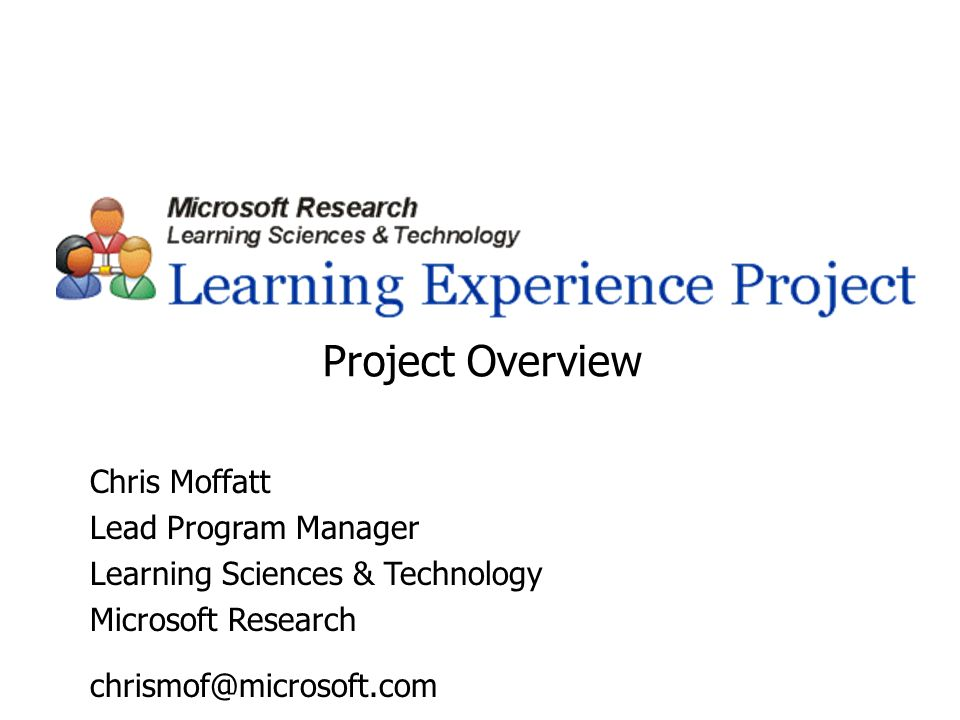 Chris Moffatt Lead Program Manager Learning Sciences & Technology Microsoft Research chrismof@microsoft.com Project Overview