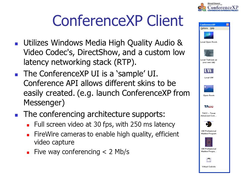 ConferenceXP Client Utilizes Windows Media High Quality Audio & Video Codec s, DirectShow, and a custom low latency networking stack (RTP).