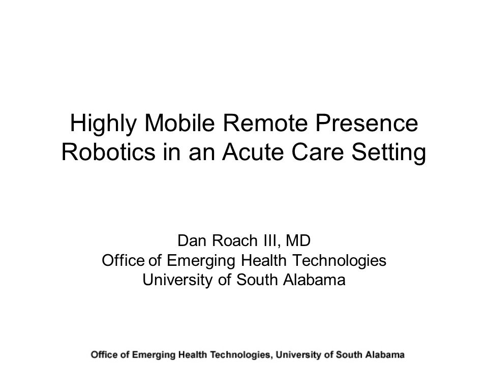 Highly Mobile Remote Presence Robotics in an Acute Care Setting Dan Roach III, MD Office of Emerging Health Technologies University of South Alabama