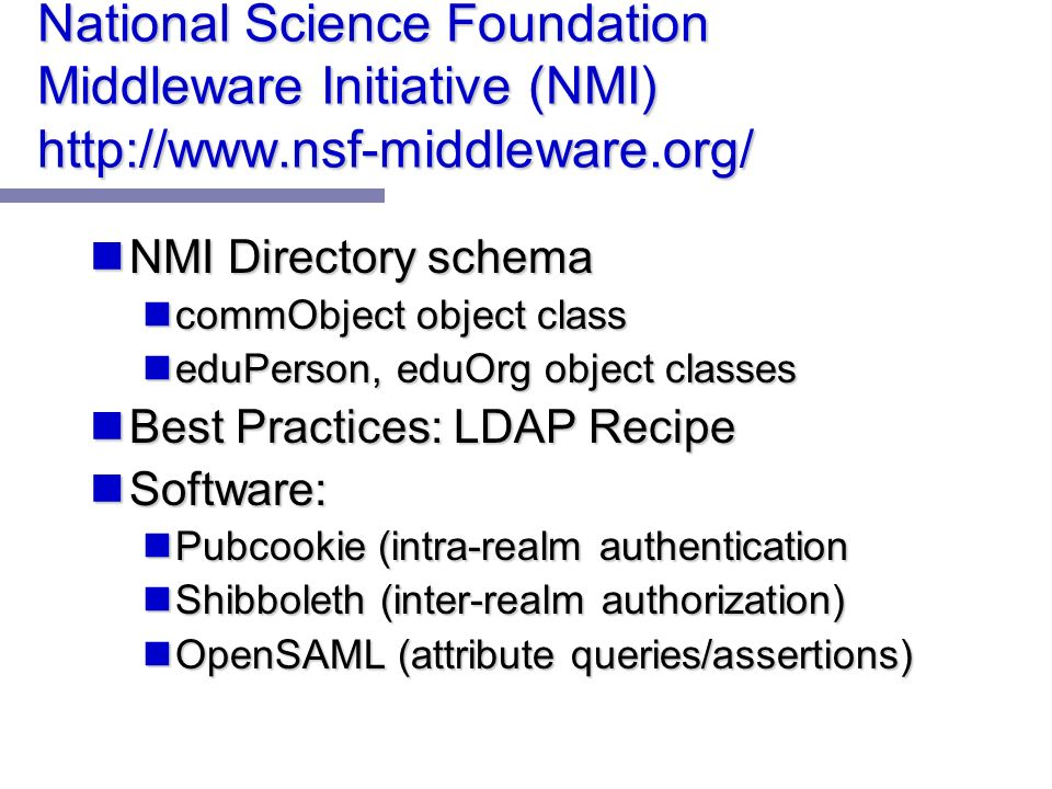 National Science Foundation Middleware Initiative (NMI) http://www.nsf-middleware.org/ NMI Directory schema NMI Directory schema commObject object class commObject object class eduPerson, eduOrg object classes eduPerson, eduOrg object classes Best Practices: LDAP Recipe Best Practices: LDAP Recipe Software: Software: Pubcookie (intra-realm authentication Pubcookie (intra-realm authentication Shibboleth (inter-realm authorization) Shibboleth (inter-realm authorization) OpenSAML (attribute queries/assertions) OpenSAML (attribute queries/assertions)