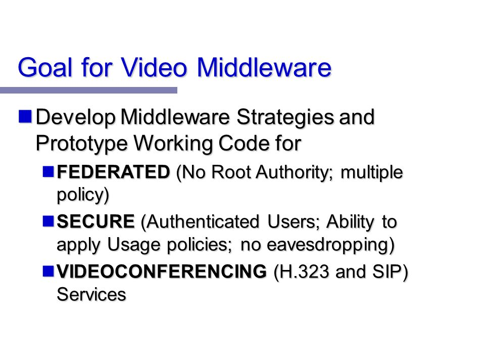 Goal for Video Middleware Develop Middleware Strategies and Prototype Working Code for Develop Middleware Strategies and Prototype Working Code for FEDERATED (No Root Authority; multiple policy) FEDERATED (No Root Authority; multiple policy) SECURE (Authenticated Users; Ability to apply Usage policies; no eavesdropping) SECURE (Authenticated Users; Ability to apply Usage policies; no eavesdropping) VIDEOCONFERENCING (H.323 and SIP) Services VIDEOCONFERENCING (H.323 and SIP) Services