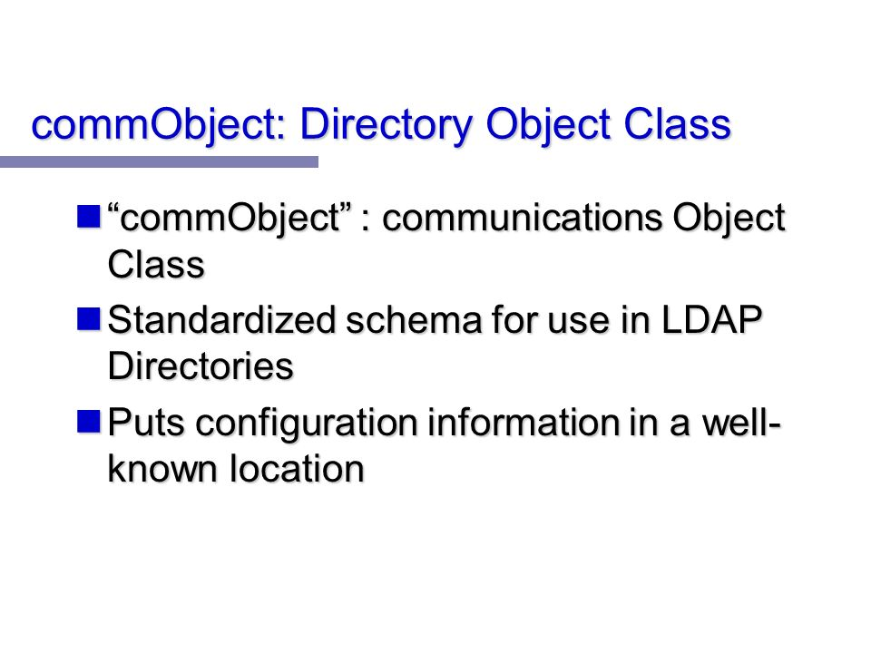 commObject: Directory Object Class commObject : communications Object Class commObject : communications Object Class Standardized schema for use in LDAP Directories Standardized schema for use in LDAP Directories Puts configuration information in a well- known location Puts configuration information in a well- known location