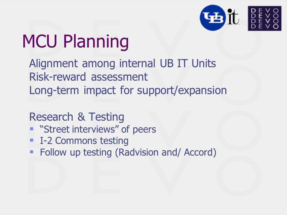 MCU Planning Alignment among internal UB IT Units Risk-reward assessment Long-term impact for support/expansion Research & Testing Street interviews of peers I-2 Commons testing Follow up testing (Radvision and/ Accord)