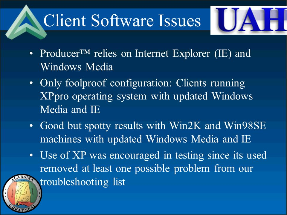 Client Software Issues Producer relies on Internet Explorer (IE) and Windows Media Only foolproof configuration: Clients running XPpro operating system with updated Windows Media and IE Good but spotty results with Win2K and Win98SE machines with updated Windows Media and IE Use of XP was encouraged in testing since its used removed at least one possible problem from our troubleshooting list
