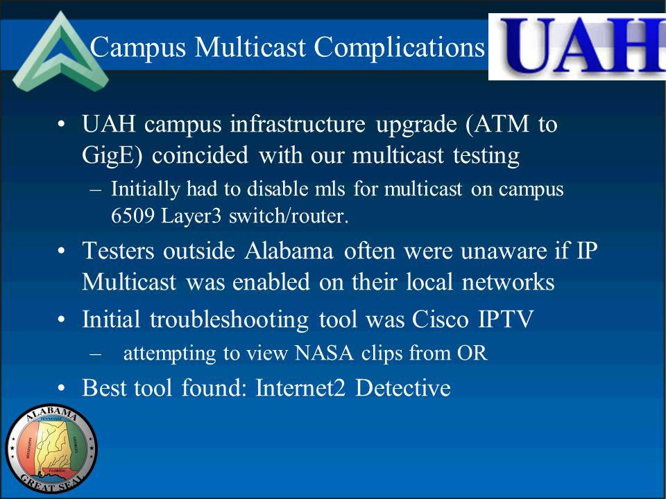 Campus Multicast Complications UAH campus infrastructure upgrade (ATM to GigE) coincided with our multicast testing –Initially had to disable mls for multicast on campus 6509 Layer3 switch/router.