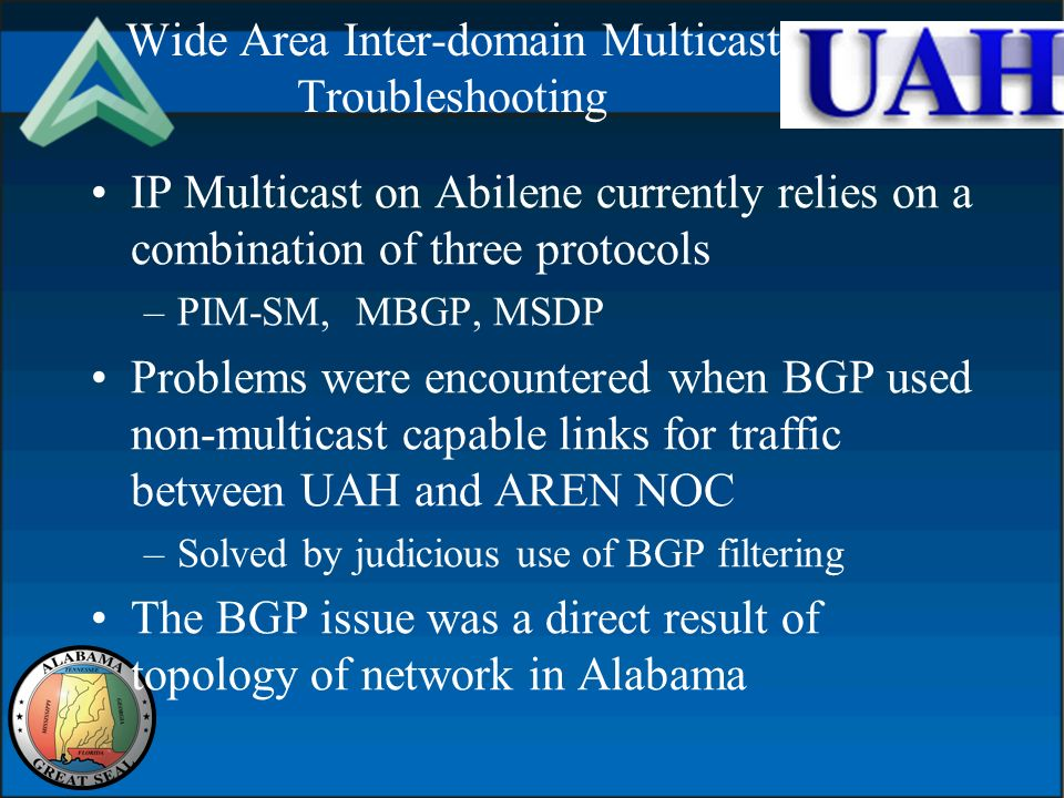 Wide Area Inter-domain Multicast Troubleshooting IP Multicast on Abilene currently relies on a combination of three protocols –PIM-SM, MBGP, MSDP Problems were encountered when BGP used non-multicast capable links for traffic between UAH and AREN NOC –Solved by judicious use of BGP filtering The BGP issue was a direct result of topology of network in Alabama