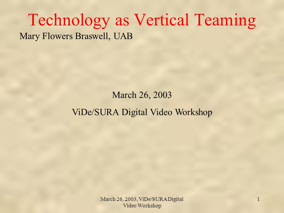 Mary Flowers Braswell, UAB March 26, 2003, ViDe/SURA Digital Video Workshop 1 Technology as Vertical Teaming March 26, 2003 ViDe/SURA Digital Video Workshop