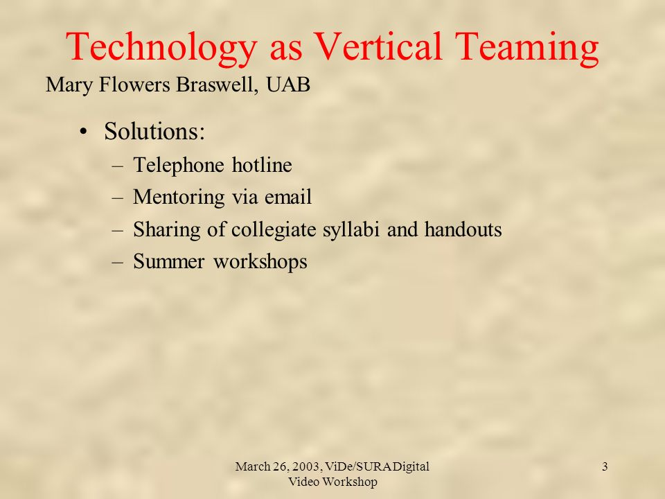 Mary Flowers Braswell, UAB March 26, 2003, ViDe/SURA Digital Video Workshop 3 Technology as Vertical Teaming Solutions: –Telephone hotline –Mentoring via email –Sharing of collegiate syllabi and handouts –Summer workshops