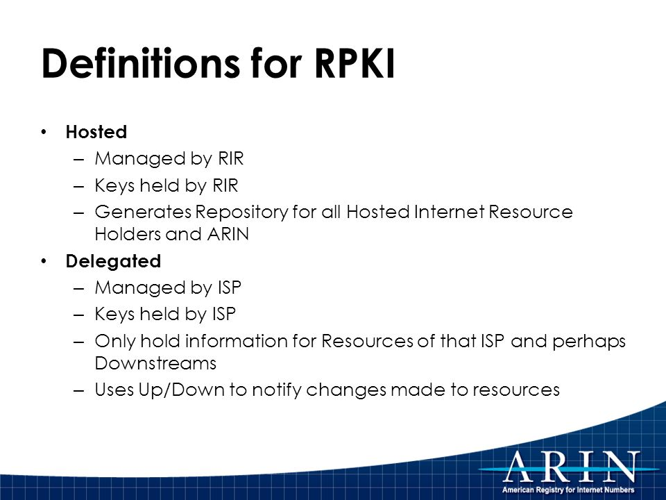 Definitions for RPKI Hosted – Managed by RIR – Keys held by RIR – Generates Repository for all Hosted Internet Resource Holders and ARIN Delegated – Managed by ISP – Keys held by ISP – Only hold information for Resources of that ISP and perhaps Downstreams – Uses Up/Down to notify changes made to resources