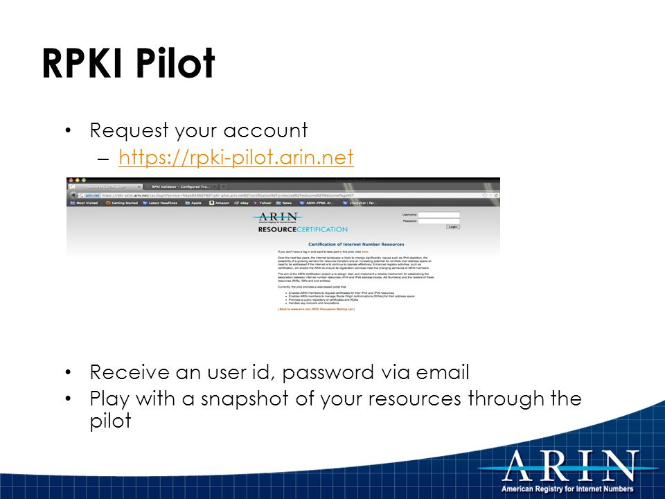 RPKI Pilot Request your account – https://rpki-pilot.arin.net https://rpki-pilot.arin.net Receive an user id, password via email Play with a snapshot of your resources through the pilot
