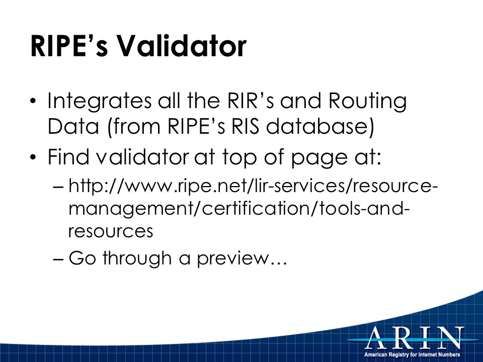 RIPEs Validator Integrates all the RIRs and Routing Data (from RIPEs RIS database) Find validator at top of page at: – http://www.ripe.net/lir-services/resource- management/certification/tools-and- resources – Go through a preview…