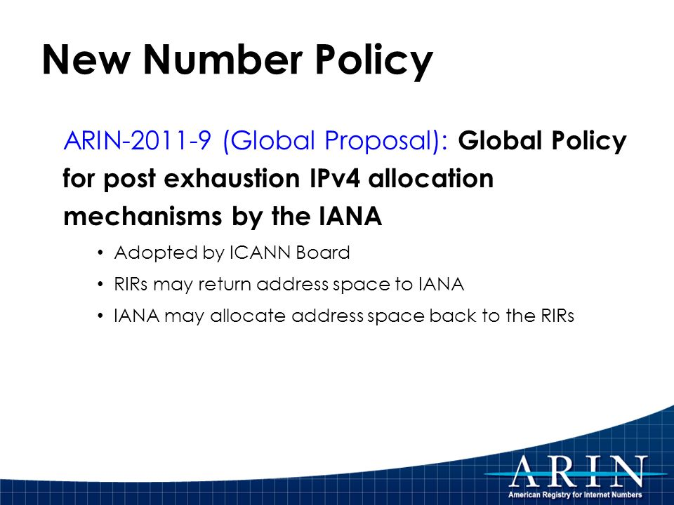 New Number Policy ARIN-2011-9 (Global Proposal): Global Policy for post exhaustion IPv4 allocation mechanisms by the IANA Adopted by ICANN Board RIRs may return address space to IANA IANA may allocate address space back to the RIRs