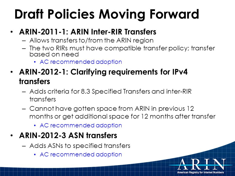 Draft Policies Moving Forward ARIN-2011-1: ARIN Inter-RIR Transfers – Allows transfers to/from the ARIN region – The two RIRs must have compatible transfer policy; transfer based on need AC recommended adoption ARIN-2012-1: Clarifying requirements for IPv4 transfers – Adds criteria for 8.3 Specified Transfers and inter-RIR transfers – Cannot have gotten space from ARIN in previous 12 months or get additional space for 12 months after transfer AC recommended adoption ARIN-2012-3 ASN transfers – Adds ASNs to specified transfers AC recommended adoption