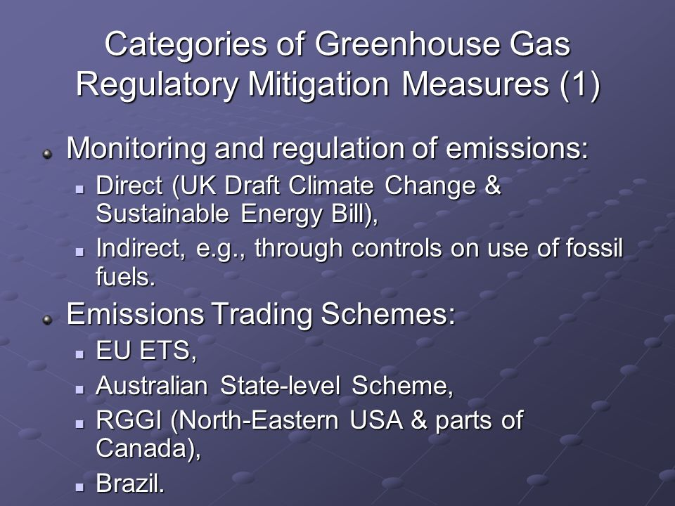 Categories of Greenhouse Gas Regulatory Mitigation Measures (1) Monitoring and regulation of emissions: Direct (UK Draft Climate Change & Sustainable Energy Bill), Direct (UK Draft Climate Change & Sustainable Energy Bill), Indirect, e.g., through controls on use of fossil fuels.