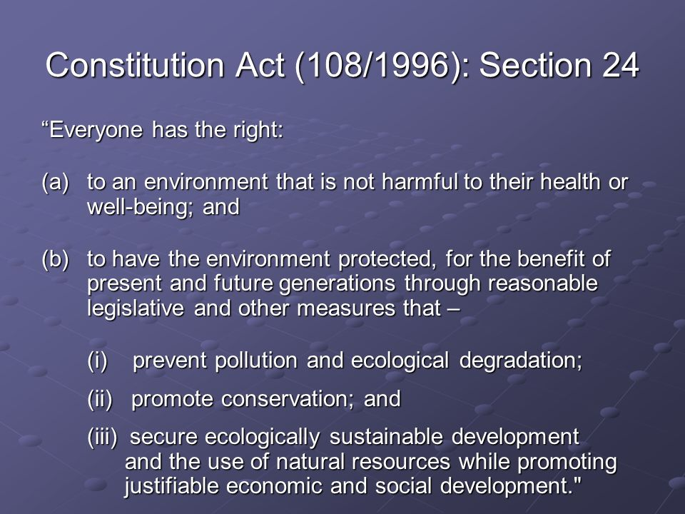 Constitution Act (108/1996): Section 24 Everyone has the right: (a)to an environment that is not harmful to their health or well-being; and (b)to have the environment protected, for the benefit of present and future generations through reasonable legislative and other measures that – (i) prevent pollution and ecological degradation; (ii) promote conservation; and (iii) secure ecologically sustainable development and the use of natural resources while promoting justifiable economic and social development.