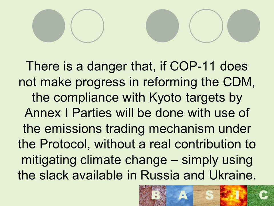 There is a danger that, if COP-11 does not make progress in reforming the CDM, the compliance with Kyoto targets by Annex I Parties will be done with use of the emissions trading mechanism under the Protocol, without a real contribution to mitigating climate change – simply using the slack available in Russia and Ukraine.