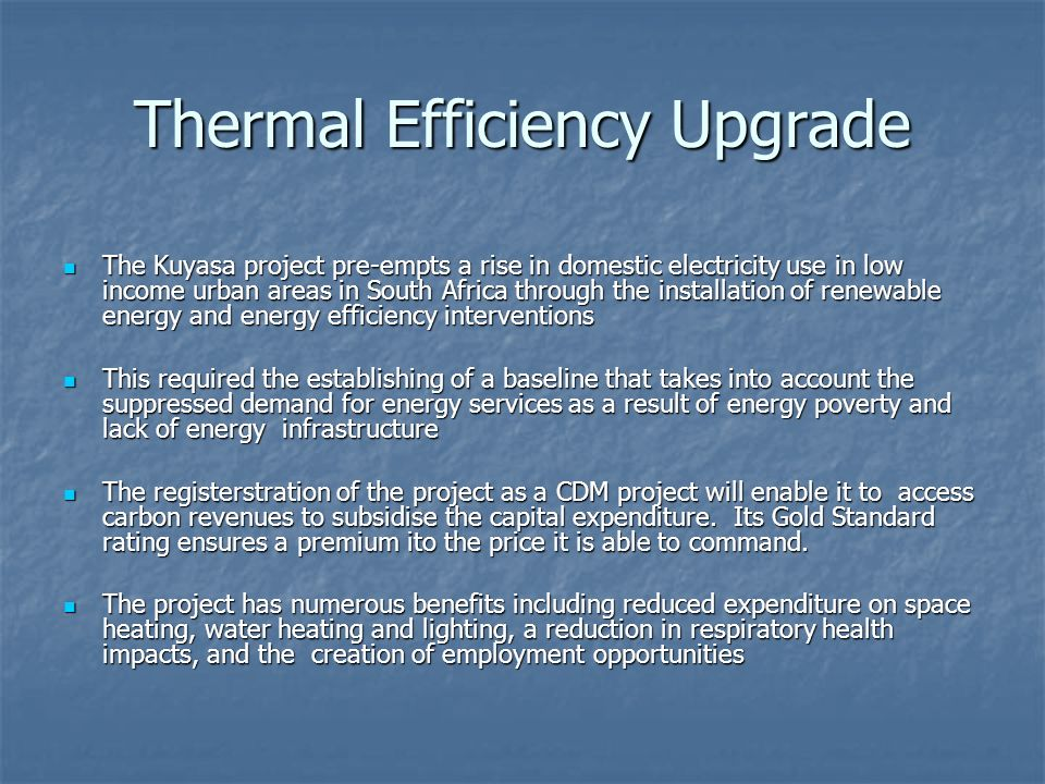 Thermal Efficiency Upgrade The Kuyasa project pre-empts a rise in domestic electricity use in low income urban areas in South Africa through the installation of renewable energy and energy efficiency interventions The Kuyasa project pre-empts a rise in domestic electricity use in low income urban areas in South Africa through the installation of renewable energy and energy efficiency interventions This required the establishing of a baseline that takes into account the suppressed demand for energy services as a result of energy poverty and lack of energy infrastructure This required the establishing of a baseline that takes into account the suppressed demand for energy services as a result of energy poverty and lack of energy infrastructure The registerstration of the project as a CDM project will enable it to access carbon revenues to subsidise the capital expenditure.