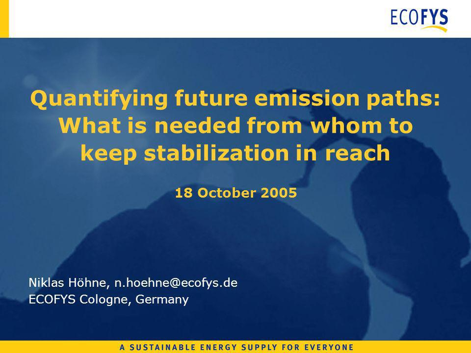 Quantifying future emission paths: What is needed from whom to keep stabilization in reach 18 October 2005 Niklas Höhne, n.hoehne@ecofys.de ECOFYS Cologne, Germany