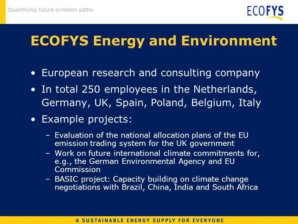 Quantifying future emission paths ECOFYS Energy and Environment European research and consulting company In total 250 employees in the Netherlands, Germany, UK, Spain, Poland, Belgium, Italy Example projects: –Evaluation of the national allocation plans of the EU emission trading system for the UK government –Work on future international climate commitments for, e.g., the German Environmental Agency and EU Commission –BASIC project: Capacity building on climate change negotiations with Brazil, China, India and South Africa