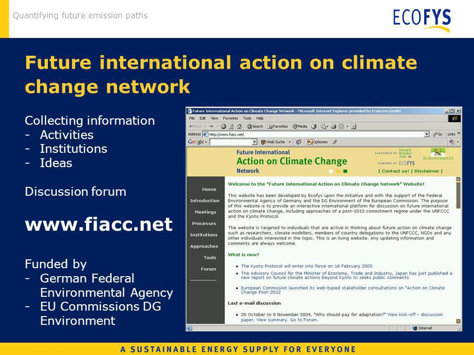Quantifying future emission paths Future international action on climate change network Collecting information -Activities -Institutions -Ideas Discussion forum www.fiacc.net Funded by -German Federal Environmental Agency -EU Commissions DG Environment