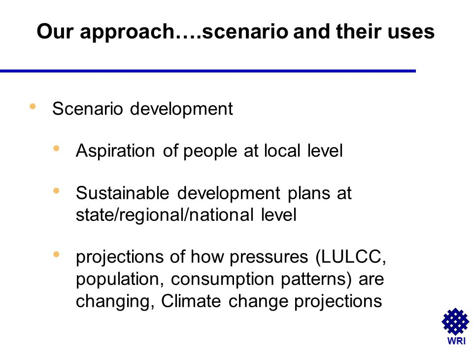 WRI Scenario development Aspiration of people at local level Sustainable development plans at state/regional/national level projections of how pressures (LULCC, population, consumption patterns) are changing, Climate change projections Our approach….scenario and their uses