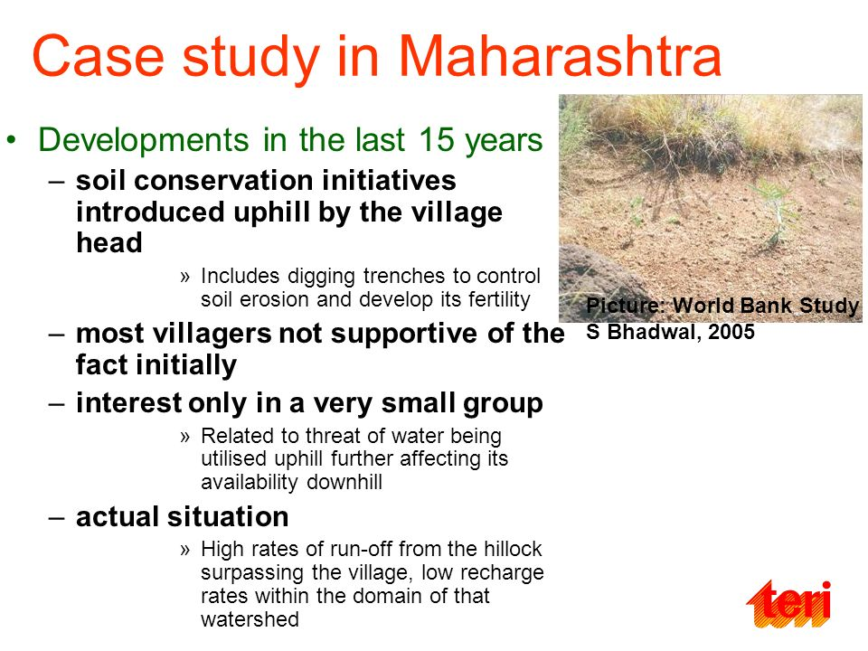 Case study in Maharashtra Developments in the last 15 years –soil conservation initiatives introduced uphill by the village head »Includes digging trenches to control soil erosion and develop its fertility –most villagers not supportive of the fact initially –interest only in a very small group »Related to threat of water being utilised uphill further affecting its availability downhill –actual situation »High rates of run-off from the hillock surpassing the village, low recharge rates within the domain of that watershed Picture: World Bank Study S Bhadwal, 2005