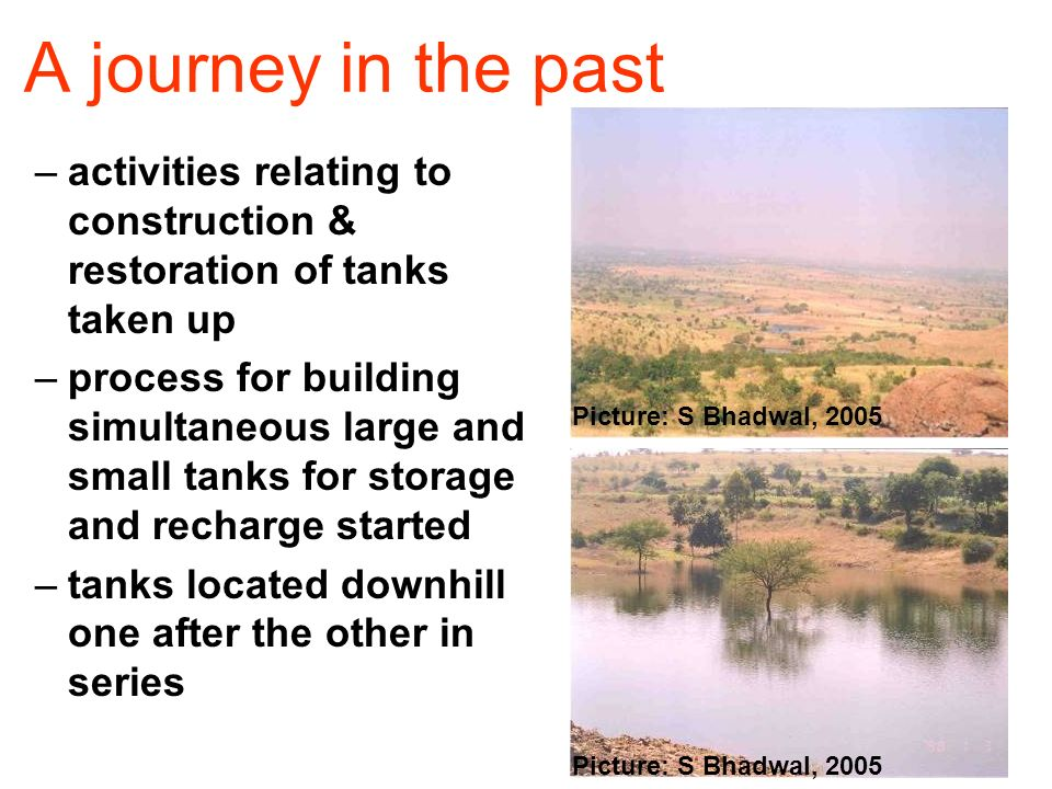 A journey in the past –activities relating to construction & restoration of tanks taken up –process for building simultaneous large and small tanks for storage and recharge started –tanks located downhill one after the other in series Picture: S Bhadwal, 2005