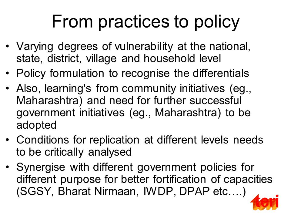 From practices to policy Varying degrees of vulnerability at the national, state, district, village and household level Policy formulation to recognise the differentials Also, learning s from community initiatives (eg., Maharashtra) and need for further successful government initiatives (eg., Maharashtra) to be adopted Conditions for replication at different levels needs to be critically analysed Synergise with different government policies for different purpose for better fortification of capacities (SGSY, Bharat Nirmaan, IWDP, DPAP etc….)