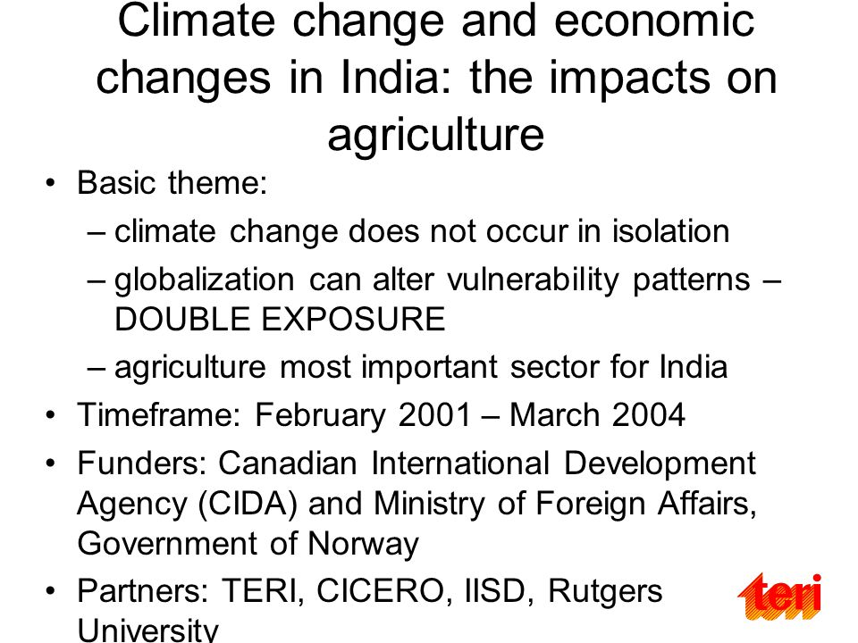 Climate change and economic changes in India: the impacts on agriculture Basic theme: –climate change does not occur in isolation –globalization can alter vulnerability patterns – DOUBLE EXPOSURE –agriculture most important sector for India Timeframe: February 2001 – March 2004 Funders: Canadian International Development Agency (CIDA) and Ministry of Foreign Affairs, Government of Norway Partners: TERI, CICERO, IISD, Rutgers University