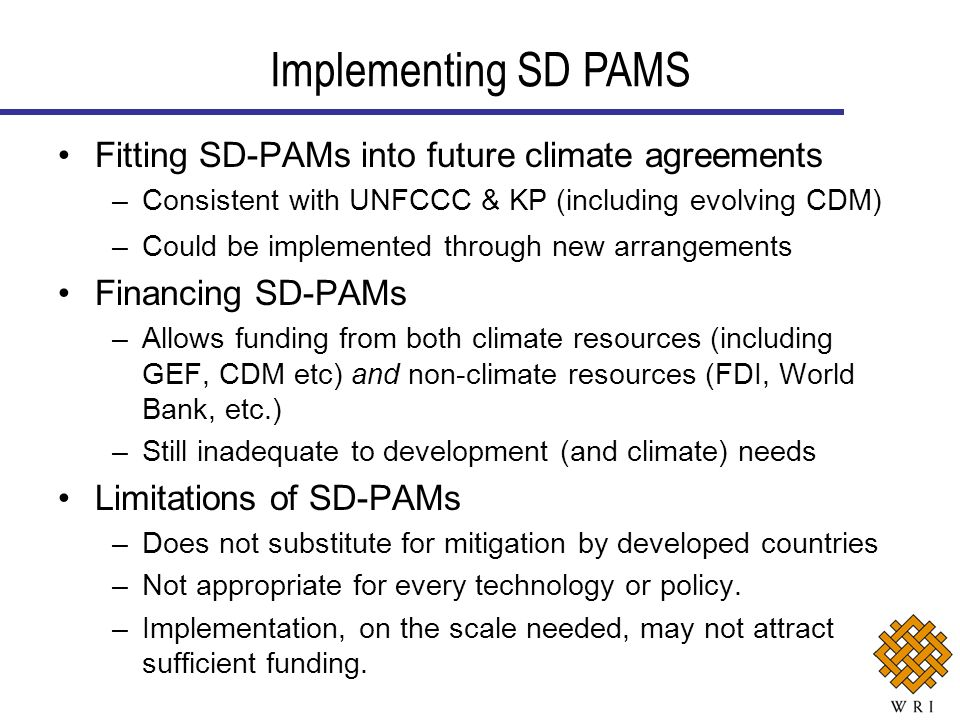 Fitting SD-PAMs into future climate agreements –Consistent with UNFCCC & KP (including evolving CDM) –Could be implemented through new arrangements Financing SD-PAMs –Allows funding from both climate resources (including GEF, CDM etc) and non-climate resources (FDI, World Bank, etc.) –Still inadequate to development (and climate) needs Limitations of SD-PAMs –Does not substitute for mitigation by developed countries –Not appropriate for every technology or policy.