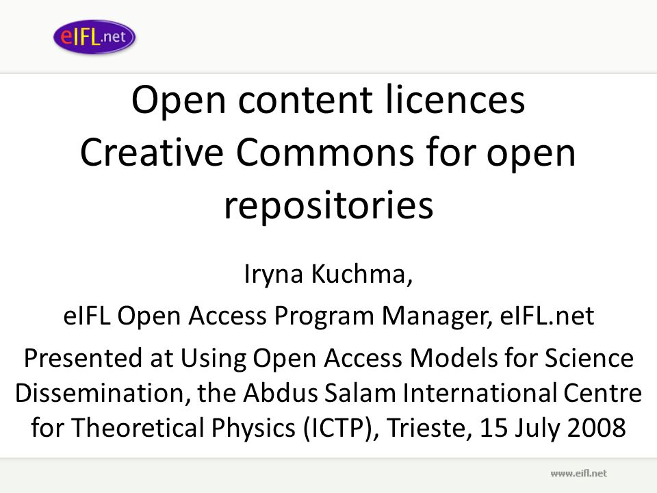 Open content licences Creative Commons for open repositories Iryna Kuchma, eIFL Open Access Program Manager, eIFL.net Presented at Using Open Access Models for Science Dissemination, the Abdus Salam International Centre for Theoretical Physics (ICTP), Trieste, 15 July 2008