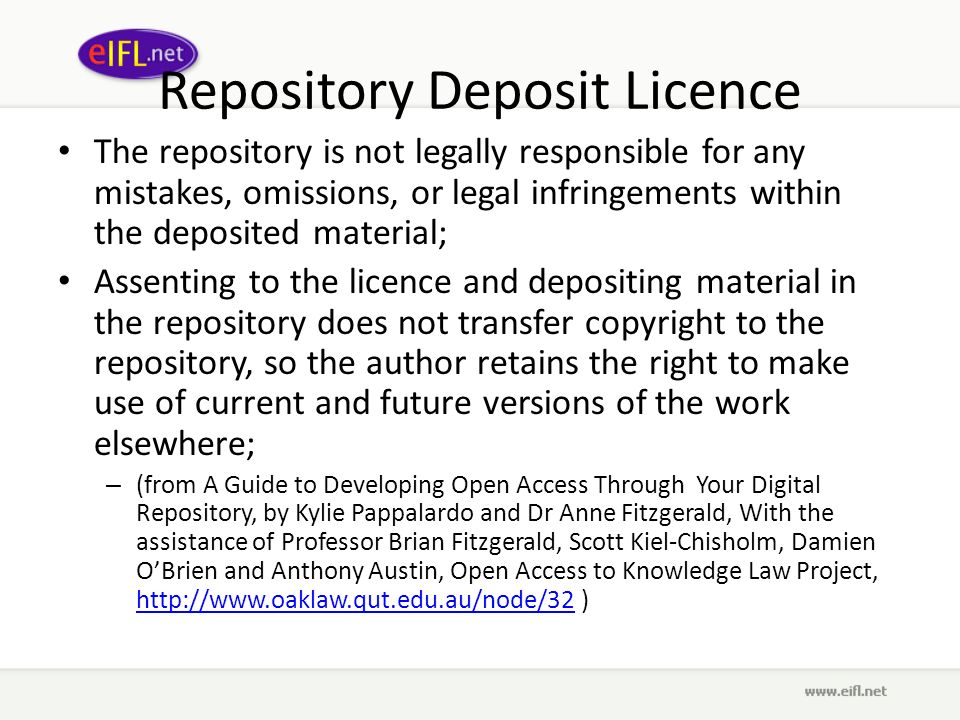 Repository Deposit Licence The repository is not legally responsible for any mistakes, omissions, or legal infringements within the deposited material; Assenting to the licence and depositing material in the repository does not transfer copyright to the repository, so the author retains the right to make use of current and future versions of the work elsewhere; – (from A Guide to Developing Open Access Through Your Digital Repository, by Kylie Pappalardo and Dr Anne Fitzgerald, With the assistance of Professor Brian Fitzgerald, Scott Kiel-Chisholm, Damien OBrien and Anthony Austin, Open Access to Knowledge Law Project, http://www.oaklaw.qut.edu.au/node/32 ) http://www.oaklaw.qut.edu.au/node/32