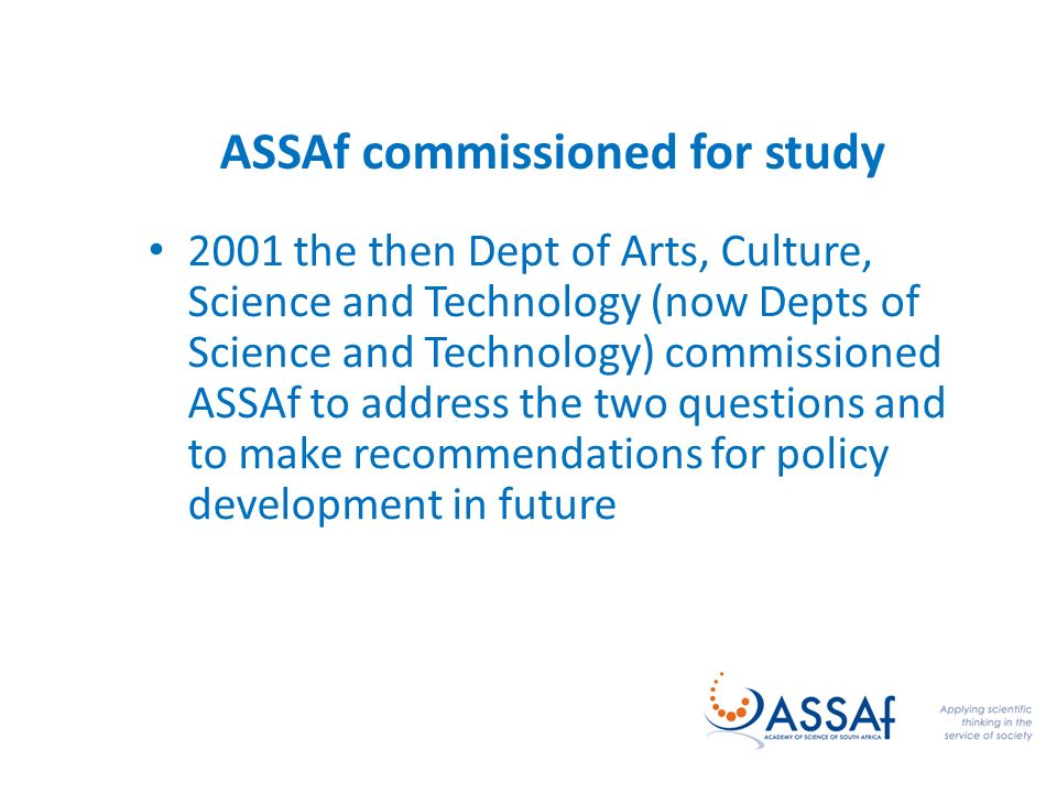 ASSAf commissioned for study 2001 the then Dept of Arts, Culture, Science and Technology (now Depts of Science and Technology) commissioned ASSAf to address the two questions and to make recommendations for policy development in future
