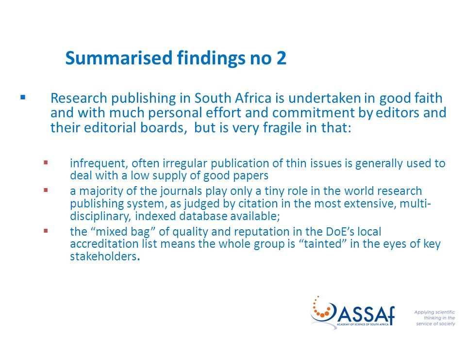 Summarised findings no 2 Research publishing in South Africa is undertaken in good faith and with much personal effort and commitment by editors and their editorial boards, but is very fragile in that: infrequent, often irregular publication of thin issues is generally used to deal with a low supply of good papers a majority of the journals play only a tiny role in the world research publishing system, as judged by citation in the most extensive, multi- disciplinary, indexed database available; the mixed bag of quality and reputation in the DoEs local accreditation list means the whole group is tainted in the eyes of key stakeholders.