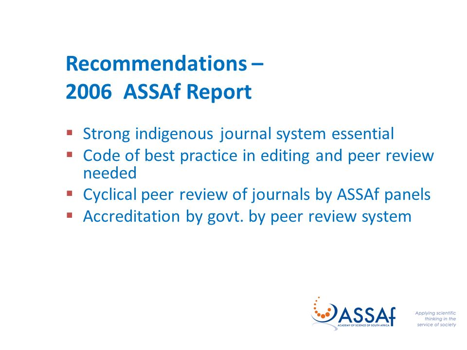 Recommendations – 2006 ASSAf Report Strong indigenous journal system essential Code of best practice in editing and peer review needed Cyclical peer review of journals by ASSAf panels Accreditation by govt.