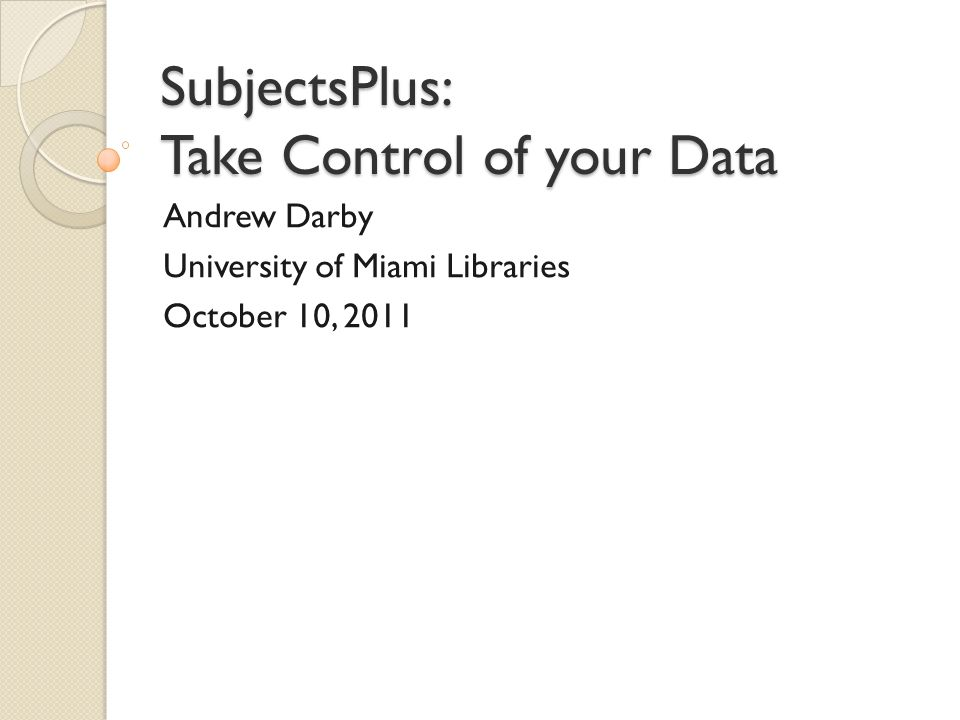 SubjectsPlus: Take Control of your Data Andrew Darby University of Miami Libraries October 10, 2011