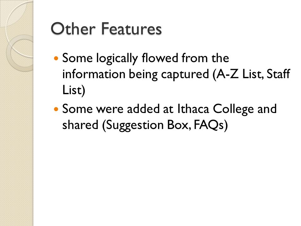 Other Features Some logically flowed from the information being captured (A-Z List, Staff List) Some were added at Ithaca College and shared (Suggestion Box, FAQs)