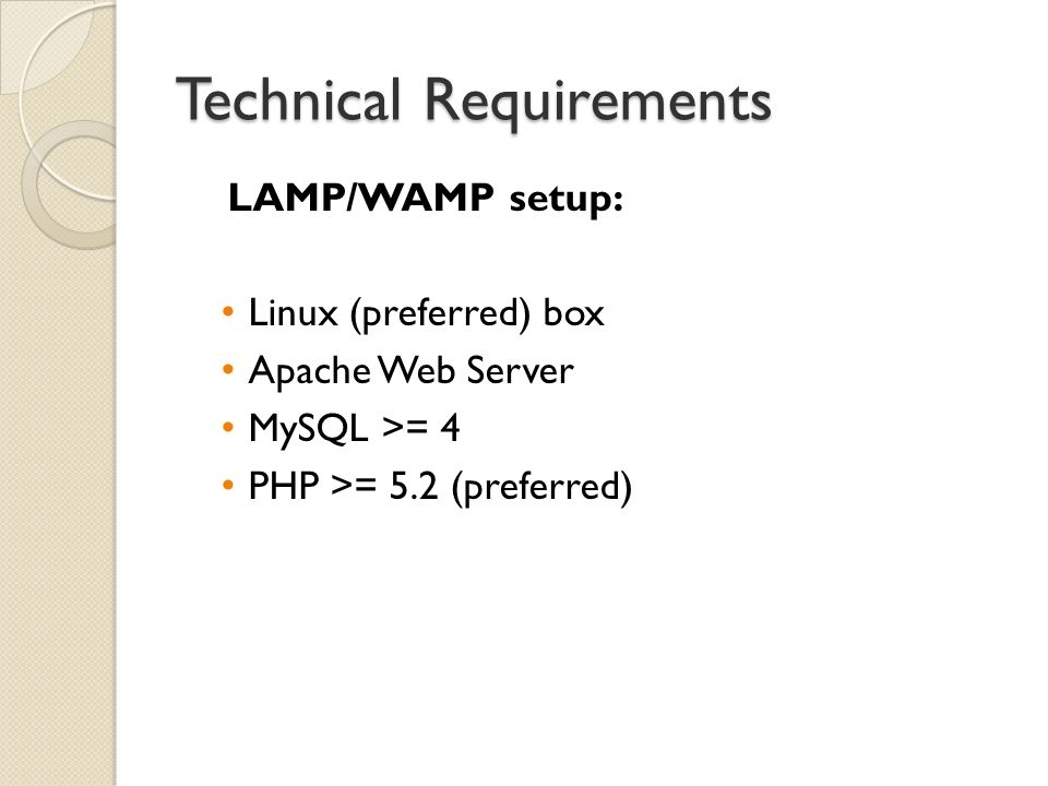 Technical Requirements LAMP/WAMP setup: Linux (preferred) box Apache Web Server MySQL >= 4 PHP >= 5.2 (preferred)