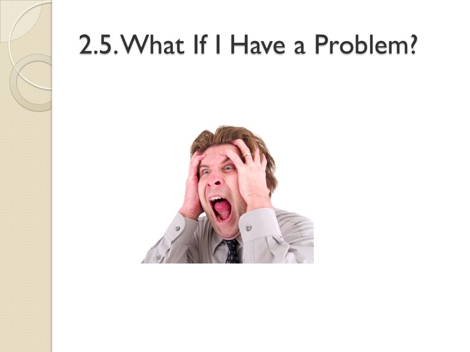 2.5. What If I Have a Problem