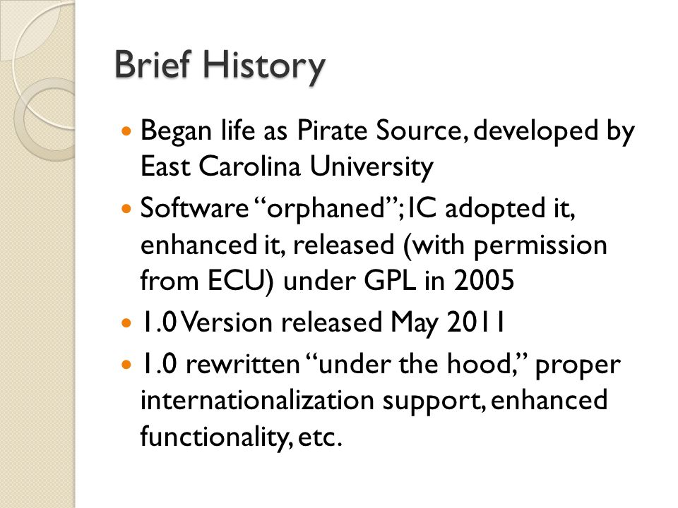 Brief History Began life as Pirate Source, developed by East Carolina University Software orphaned; IC adopted it, enhanced it, released (with permission from ECU) under GPL in 2005 1.0 Version released May 2011 1.0 rewritten under the hood, proper internationalization support, enhanced functionality, etc.