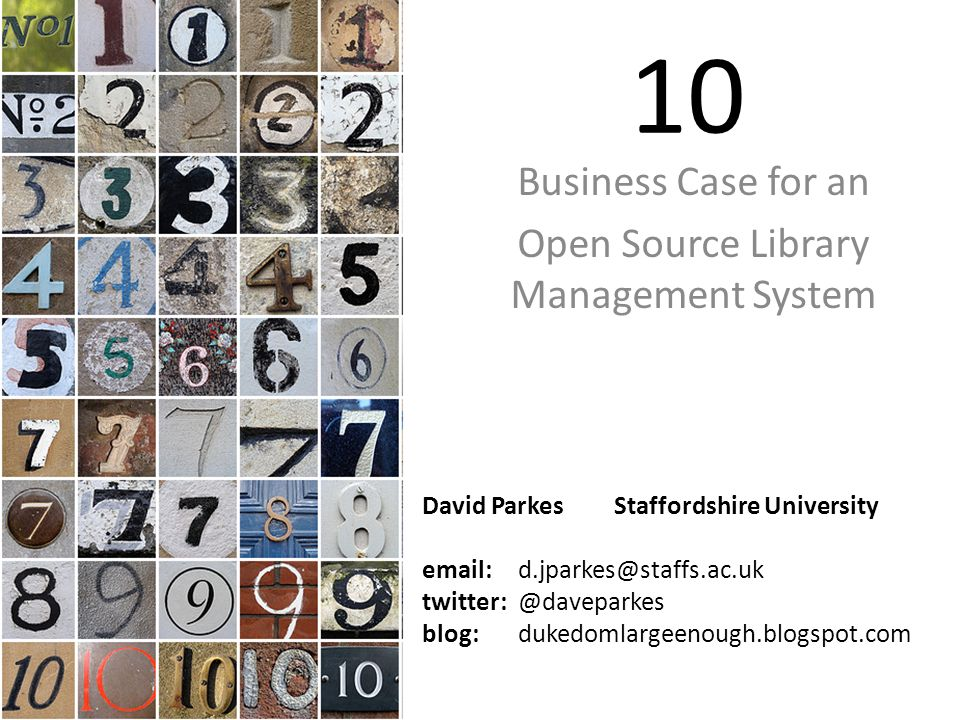 10 Business Case for an Open Source Library Management System David Parkes Staffordshire University email:d.jparkes@staffs.ac.uk twitter: @daveparkes blog: dukedomlargeenough.blogspot.com