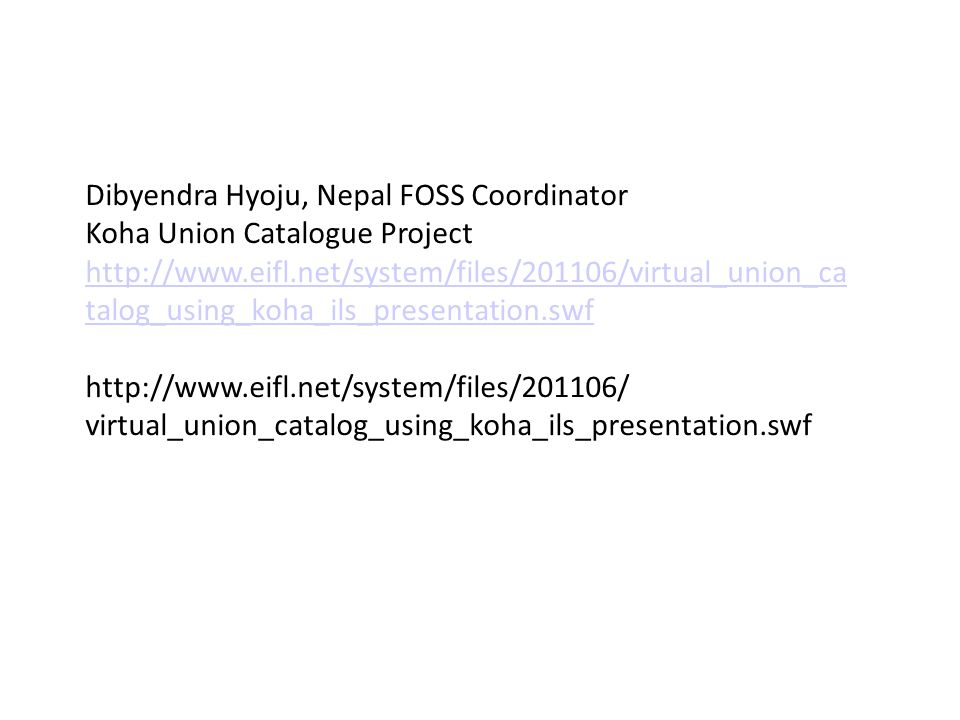 Dibyendra Hyoju, Nepal FOSS Coordinator Koha Union Catalogue Project http://www.eifl.net/system/files/201106/virtual_union_ca talog_using_koha_ils_presentation.swf http://www.eifl.net/system/files/201106/ virtual_union_catalog_using_koha_ils_presentation.swf