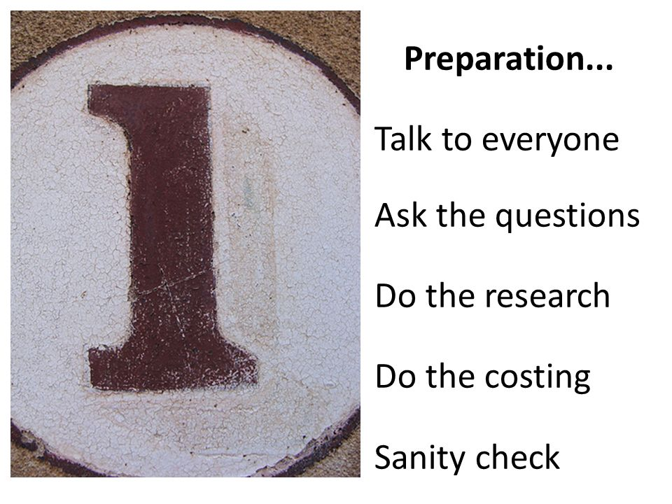 Preparation... Talk to everyone Ask the questions Do the research Do the costing Sanity check