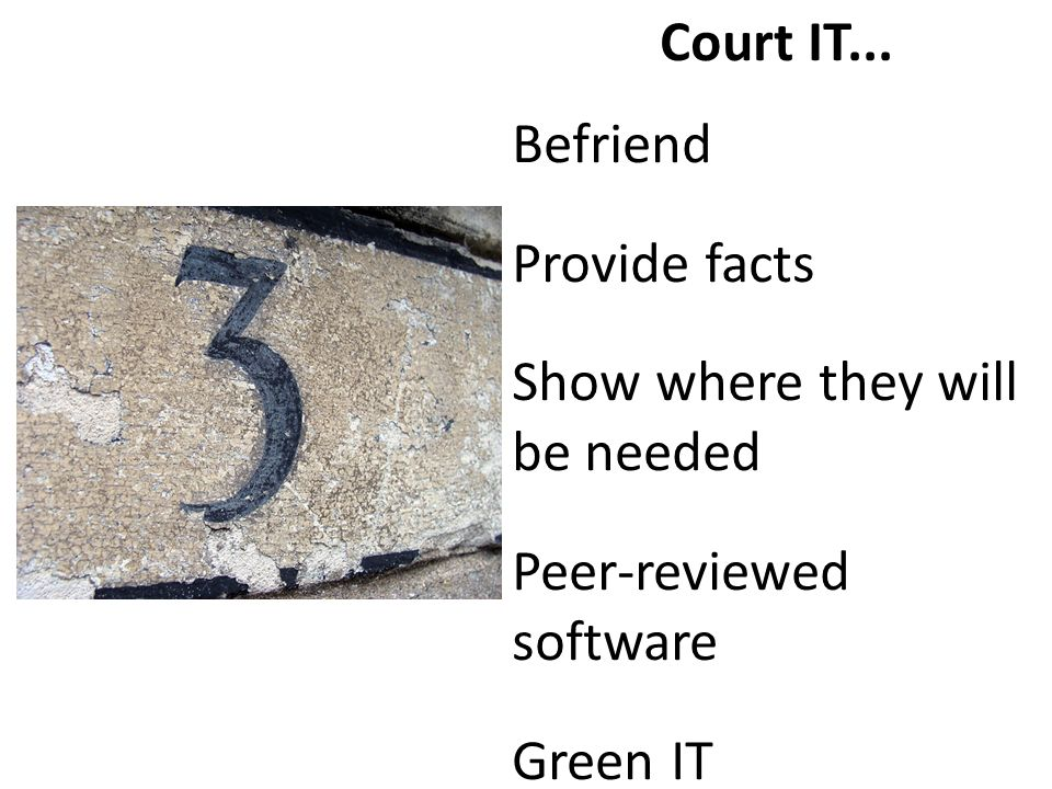 Court IT... Befriend Provide facts Show where they will be needed Peer-reviewed software Green IT