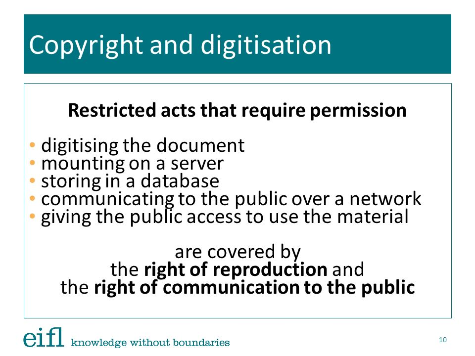 Copyright and digitisation Restricted acts that require permission digitising the document mounting on a server storing in a database communicating to the public over a network giving the public access to use the material are covered by the right of reproduction and the right of communication to the public 10