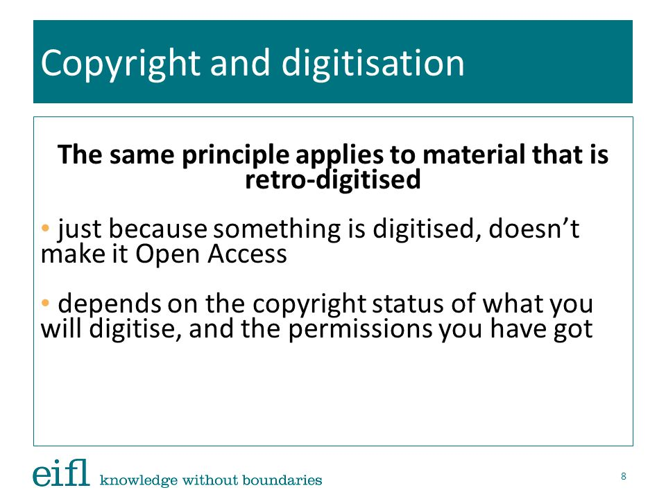 The same principle applies to material that is retro-digitised just because something is digitised, doesnt make it Open Access depends on the copyright status of what you will digitise, and the permissions you have got 8