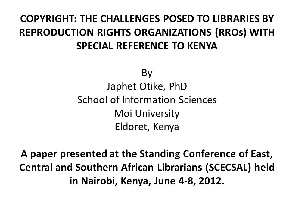 COPYRIGHT: THE CHALLENGES POSED TO LIBRARIES BY REPRODUCTION RIGHTS ORGANIZATIONS (RROs) WITH SPECIAL REFERENCE TO KENYA By Japhet Otike, PhD School of Information Sciences Moi University Eldoret, Kenya A paper presented at the Standing Conference of East, Central and Southern African Librarians (SCECSAL) held in Nairobi, Kenya, June 4-8, 2012.